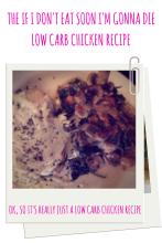 The If I Don't Eat Soon I'm Gonna Die Low Carb Chicken Recipe.